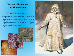 Толковый словарь C. И. Ожегова ПАРЧА - плотная узорчатая шелковая ткань с пер