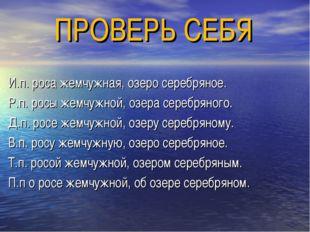 ПРОВЕРЬ СЕБЯ И.п. роса жемчужная, озеро серебряное. Р.п. росы жемчужной, озер