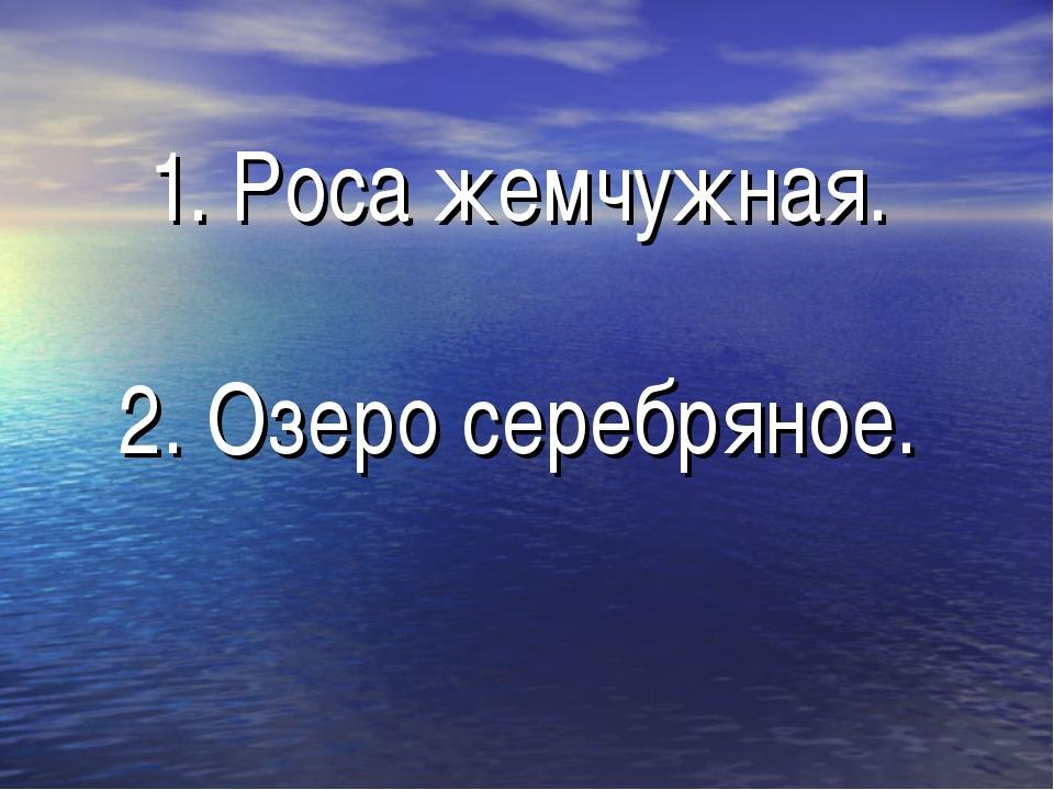 1. Роса жемчужная. 2. Озеро серебряное.