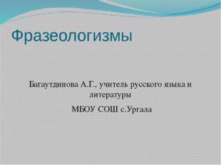 Фразеологизмы Багаутдинова А.Г., учитель русского языка и литературы МБОУ СОШ