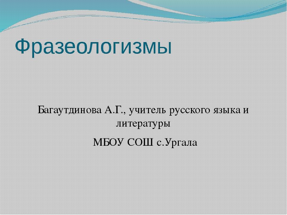 Фразеологизмы Багаутдинова А.Г., учитель русского языка и литературы МБОУ СОШ...