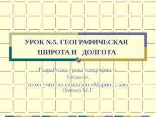 УРОК №5. ГЕОГРАФИЧЕСКАЯ ШИРОТА И ДОЛГОТА Разработка урока географии в 6 класс
