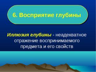 6. Восприятие глубины Иллюзия глубины - неадекватное отражение воспринимаемог