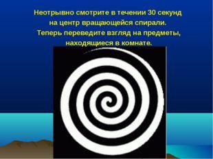 Неотрывно смотрите в течении 30 секунд на центр вращающейся спирали. Теперь п