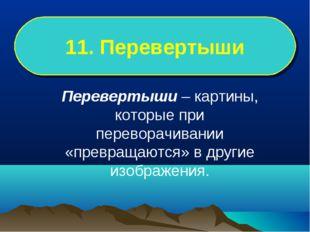 11. Перевертыши Перевертыши – картины, которые при переворачивании «превращаю