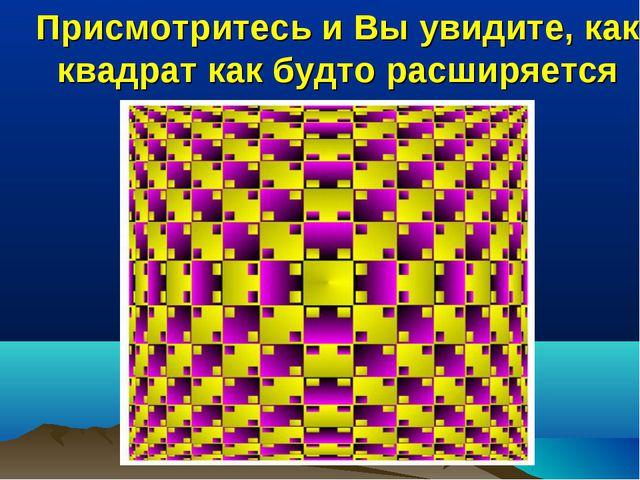 Присмотритесь и Вы увидите, как квадрат как будто расширяется