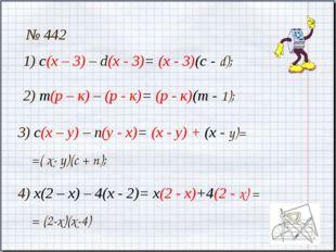 № 442 1) с(х – 3) – d(х - 3)= (х - 3)(с - d); 2) т(р – к) – (р - к)= (р - к)(