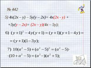 № 442 5) 4х(2х – у) – 5у(у – 2х)= 4х(2х - у) + +5у(у – 2х)= (2х – у)(4х – 5у);