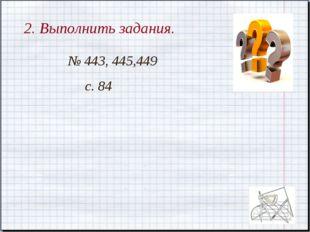 2. Выполнить задания. № 443, 445,449 с. 84