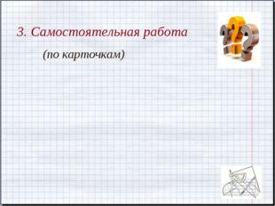 3. Самостоятельная работа (по карточкам)