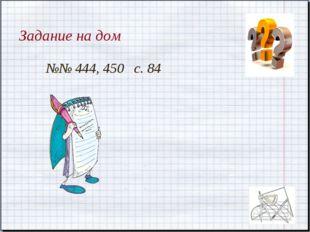 Задание на дом №№ 444, 450 с. 84