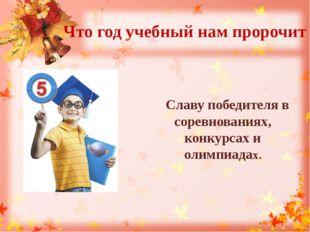Что год учебный нам пророчит Славу победителя в соревнованиях, конкурсах и ол