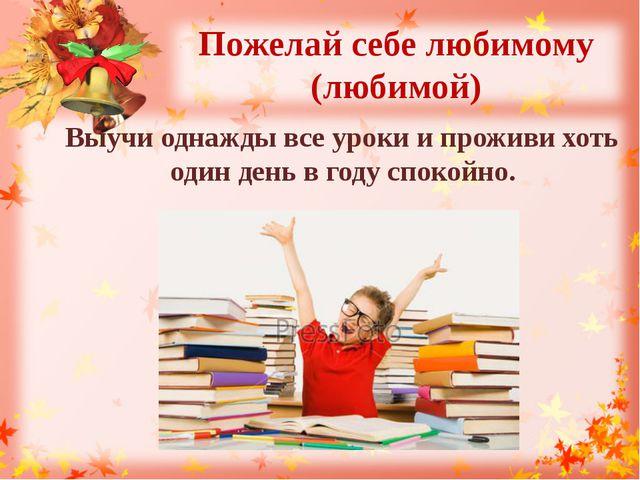 Пожелай себе любимому (любимой) Выучи однажды все уроки и проживи хоть один д...