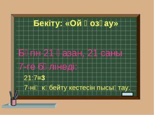 Бекіту: «Ой қозғау» Бүгін 21 қазан, 21 саны 7-ге бөлінеді: 21:7=3 7-нің көбей