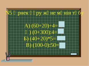 N5 Өрнек құру және мәнін төбу А) (60+20)+4= 84 Ә) (0+300):4= 75 Б) (40+20)*5=
