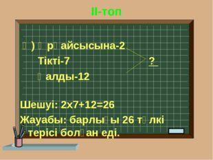 II-топ Ә) Әрқайсысына-2 Тікті-7 ? Қалды-12 Шешуі: 2х7+12=26 Жауабы: барлығы