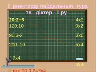 Өрнектерді пайдаланып, тура теңдіктер құру: 20:2+5 4х3 120:10 9х2 90:3-2 3х6