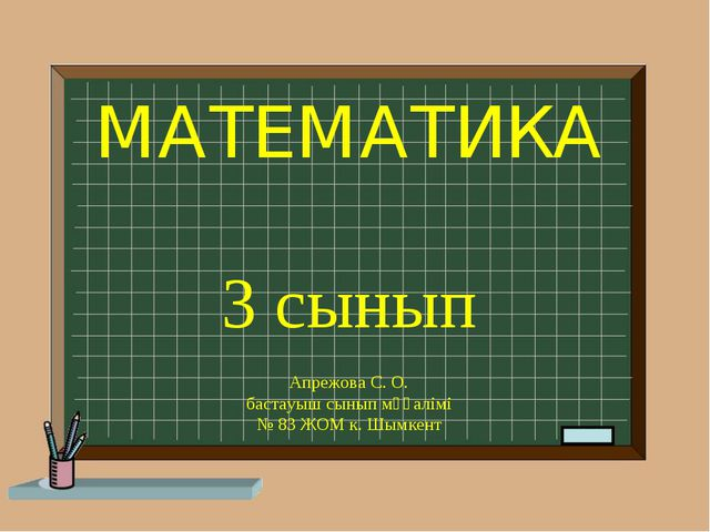 МАТЕМАТИКА 3 сынып Апрежова С. О. бастауыш сынып мұғалімі № 83 ЖОМ к. Шымкент