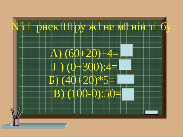 N5 Өрнек құру және мәнін төбу А) (60+20)+4= 84 Ә) (0+300):4= 75 Б) (40+20)*5=...