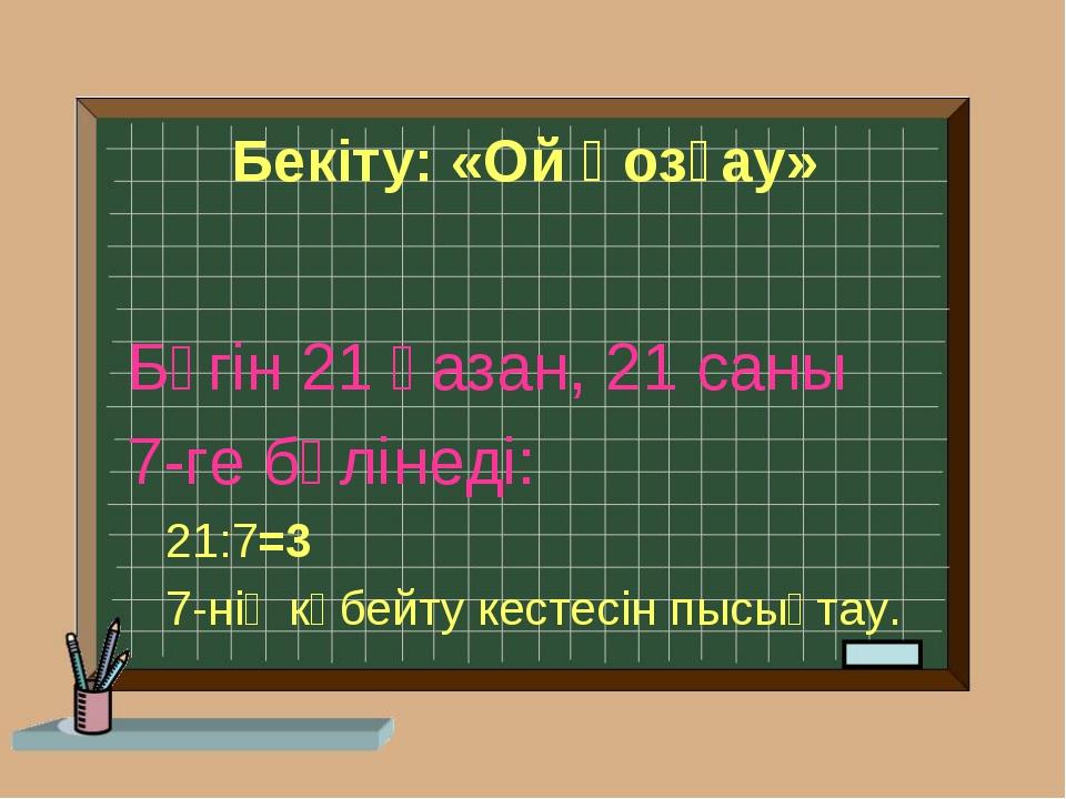 Бекіту: «Ой қозғау» Бүгін 21 қазан, 21 саны 7-ге бөлінеді: 21:7=3 7-нің көбей...