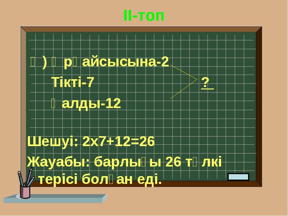 II-топ Ә) Әрқайсысына-2 Тікті-7 ? Қалды-12 Шешуі: 2х7+12=26 Жауабы: барлығы...