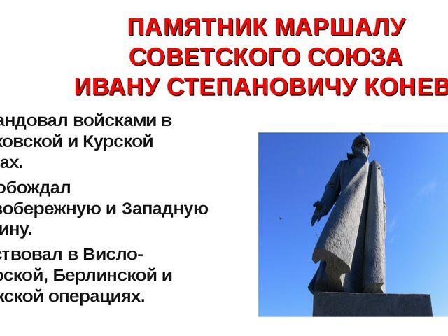 ПАМЯТНИК МАРШАЛУ СОВЕТСКОГО СОЮЗА ИВАНУ СТЕПАНОВИЧУ КОНЕВУ Командовал войскам...