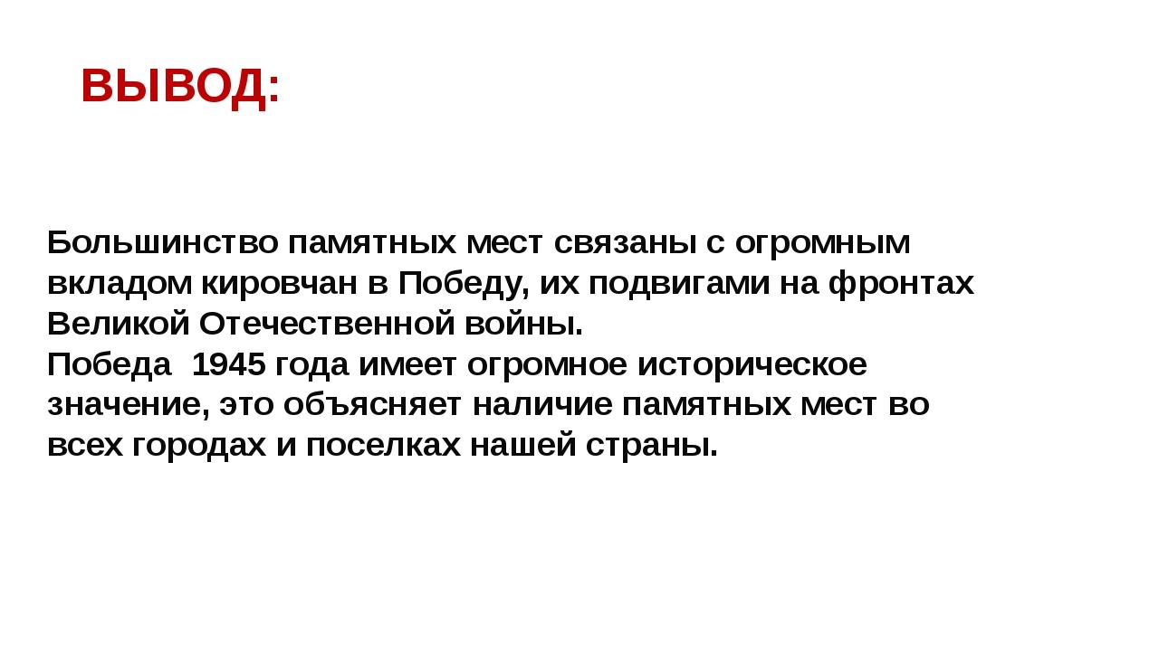 ВЫВОД: Большинство памятных мест связаны с огромным вкладом кировчан в Победу...