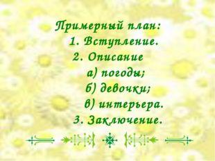Примерный план: 1. Вступление. 2. Описание а) погоды; б) девочки; в) интерьер