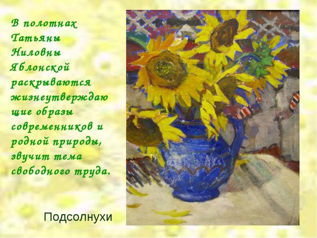 Подсолнухи В полотнах Татьяны Ниловны Яблонской раскрываются жизнеутверждающ...