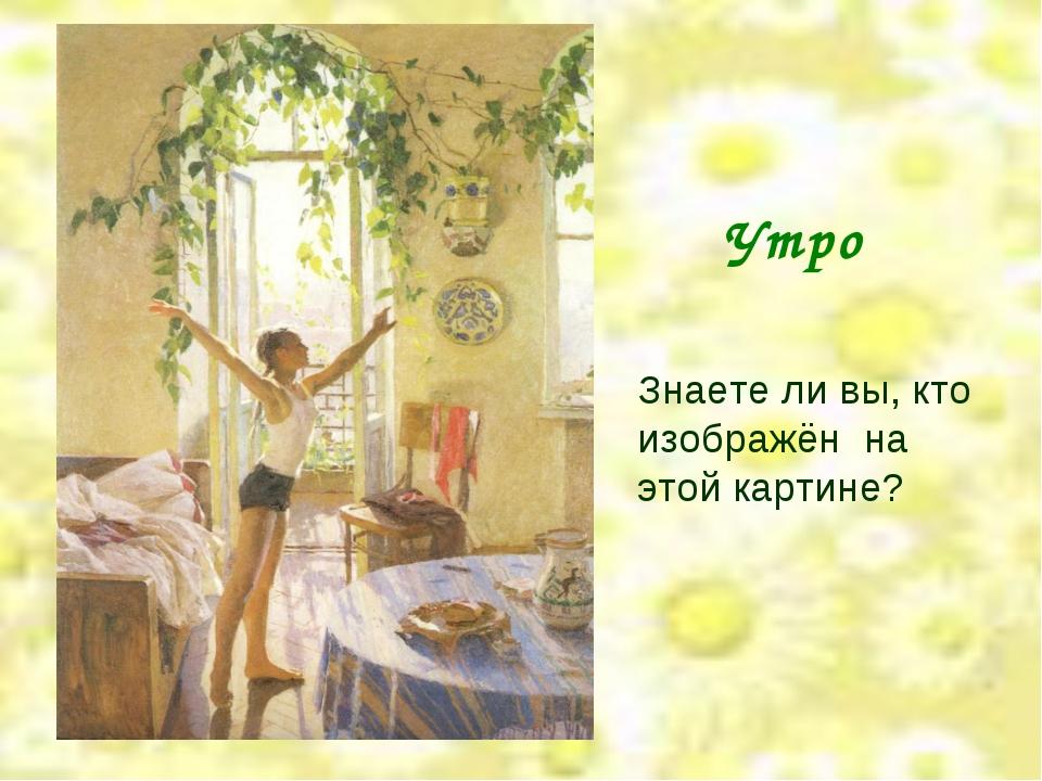 Утро Знаете ли вы, кто изображён на этой картине?