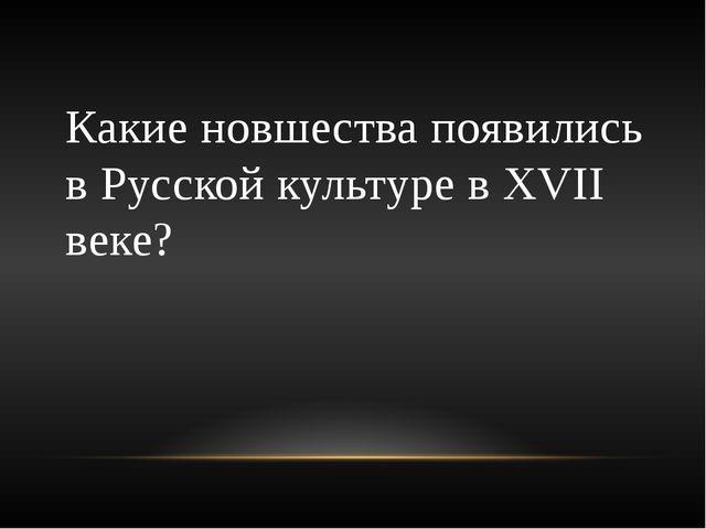 Какие новшества появились в Русской культуре в ХVII веке?
