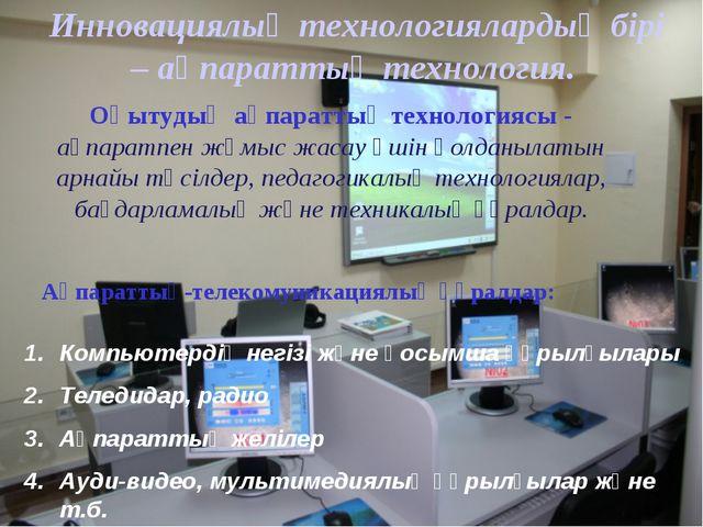 Инновациялық технологиялардың бірі – ақпараттық технология. Ақпараттық-телеко...