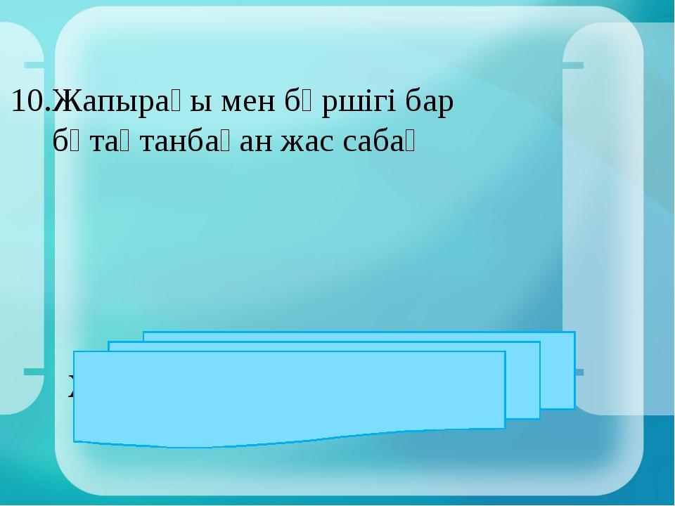 10.Жапырағы мен бүршігі бар бұтақтанбаған жас сабақ ЖАУАБЫ: өркен