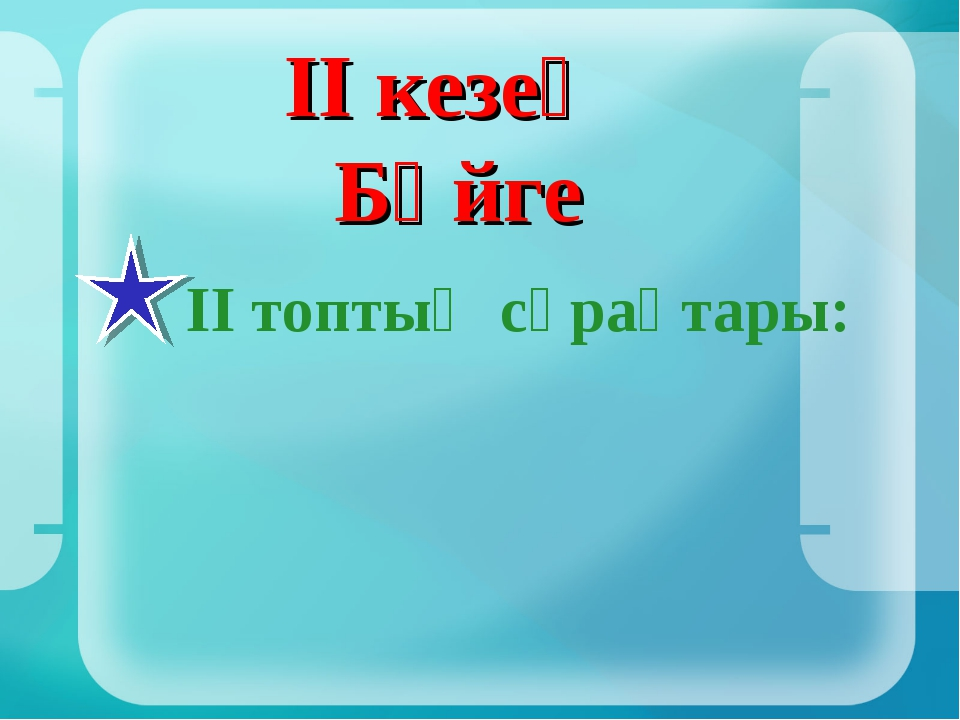 ІІ кезең Бәйге ІІ топтың сұрақтары:
