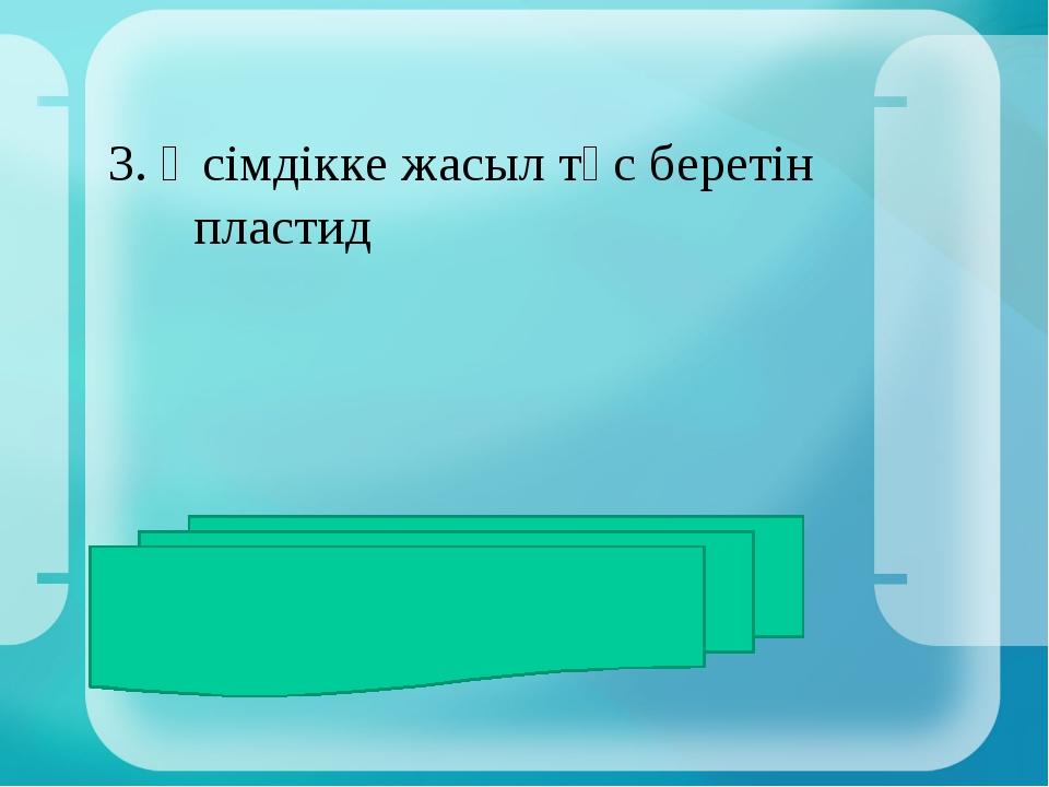 3. Өсімдікке жасыл түс беретін пластид ЖАУАБЫ:хлоропластар