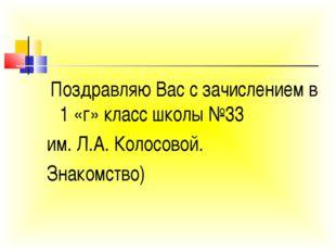 Поздравляю Вас с зачислением в 1 «г» класс школы №33 им. Л.А. Колосовой. Зна