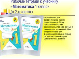 Рабочие тетради к учебнику «Математика 1 класс» (в 2-х частях) предназначены