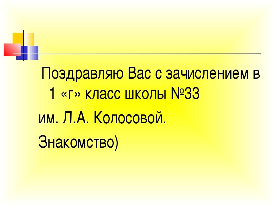 Поздравляю Вас с зачислением в 1 «г» класс школы №33 им. Л.А. Колосовой. Зна...