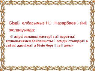 Біздің елбасымыз Н.Ә.Назарбаев өзінің жолдауында: «Қазіргі заманда жастарға
