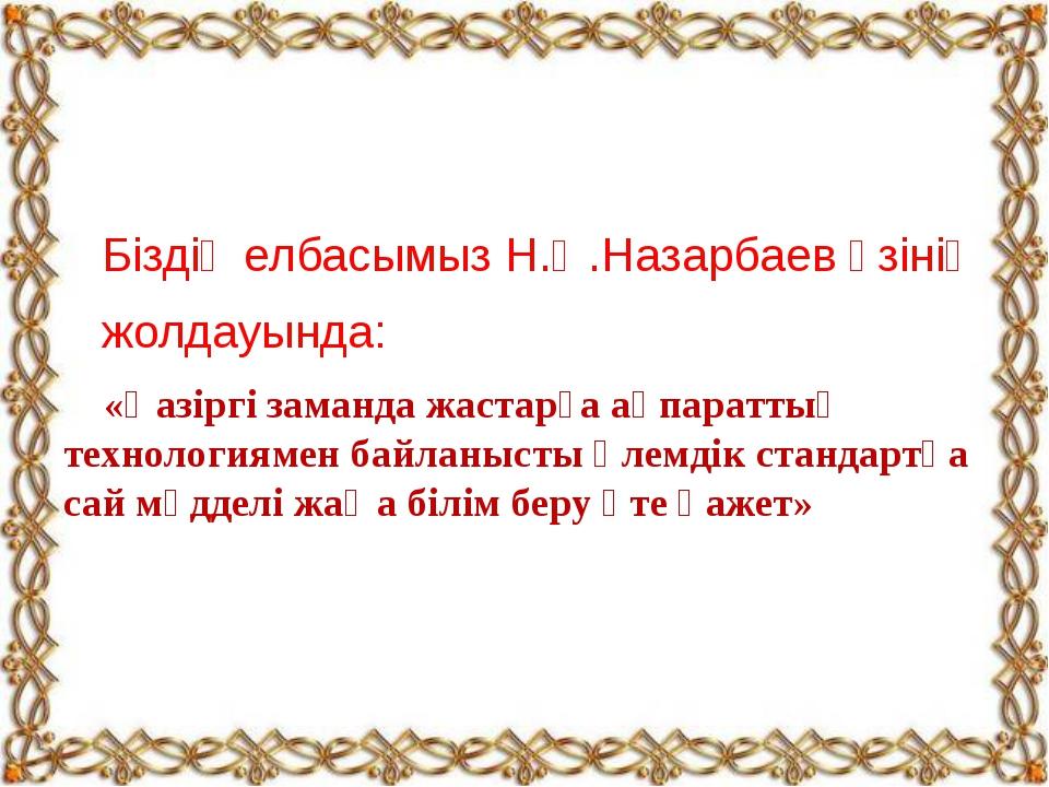 Біздің елбасымыз Н.Ә.Назарбаев өзінің жолдауында: «Қазіргі заманда жастарға...
