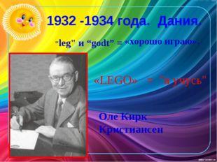 """1932 -1934 года. Дания. """"leg"""" и """"godt"""" = «хорошо играю». «LEGO» = """"я учусь"""" О"""