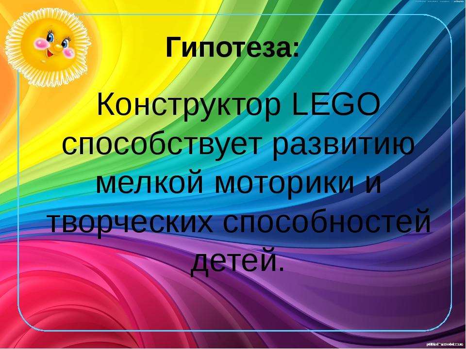 Гипотеза: Конструктор LEGO способствует развитию мелкой моторики и творческих...