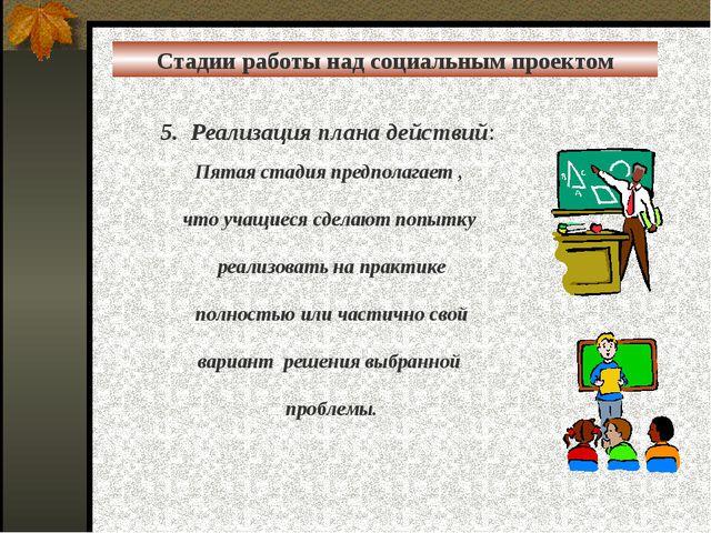 5. Реализация плана действий:  Пятая стадия предполагает , что учащиеся сдел...