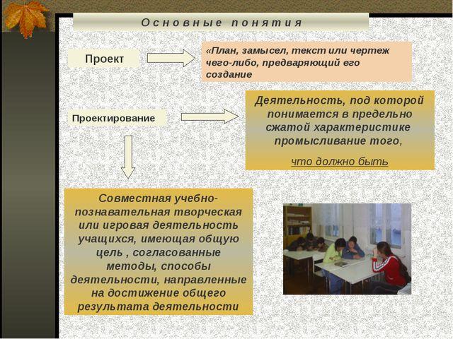 О с н о в н ы е п о н я т и я Проект «План, замысел, текст или чертеж чего-ли...