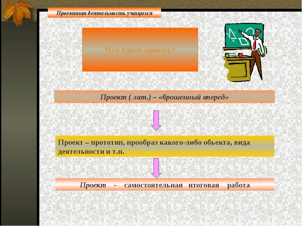 Что такое проект? Проект ( лат.) – «брошенный вперед» Проект – прототип, про...