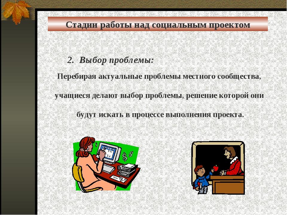 Стадии работы над социальным проектом 2. Выбор проблемы:  Перебирая актуальн...