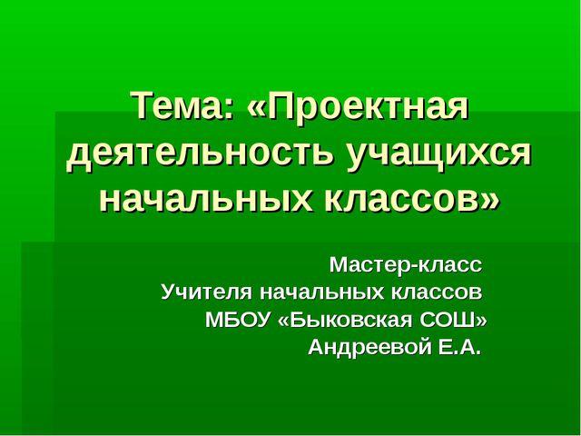 Тема: «Проектная деятельность учащихся начальных классов» Мастер-класс Учител...