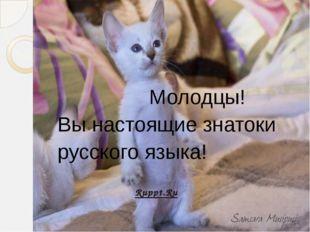 Молодцы! Вы настоящие знатоки русского языка! Ruppt.Ru