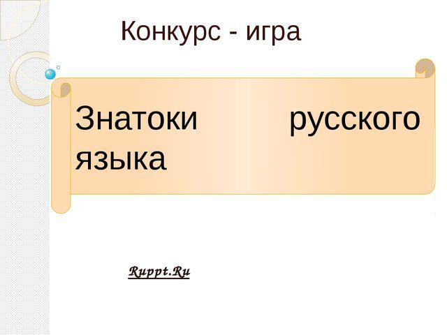 Конкурс - игра Знатоки русского языка Ruppt.Ru