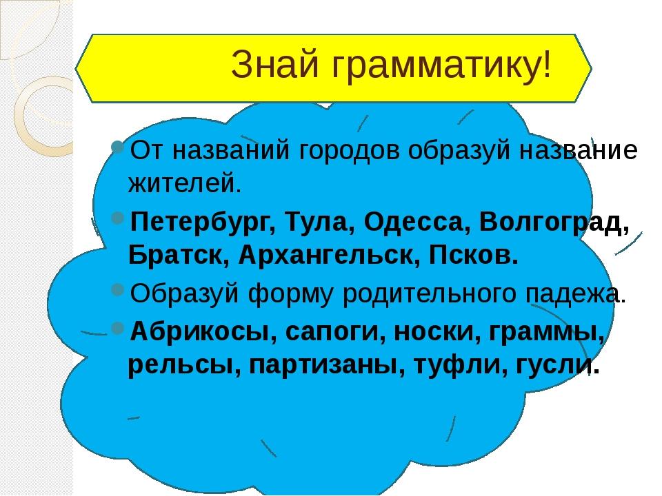 Знай грамматику! От названий городов образуй название жителей. Петербург, Ту...